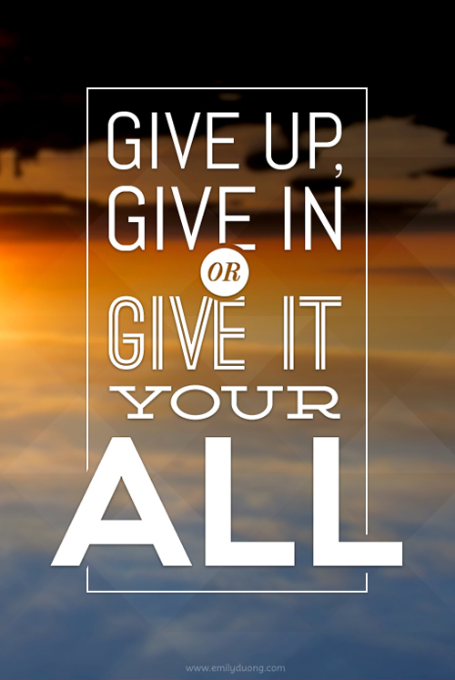 """Give up, give in, or give it your all"" typography & design by Emily Duong"